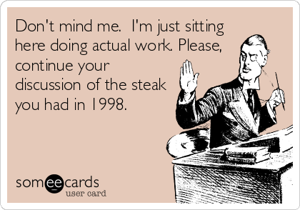 Don't mind me.  I'm just sitting here doing actual work. Please, continue your discussion of the steak you had in 1998.
