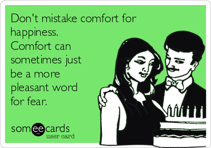 Don't mistake comfort for happiness. Comfort can sometimes just be a more pleasant word for fear.
