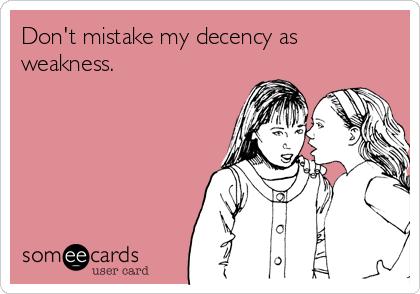 Don't mistake my decency as weakness.