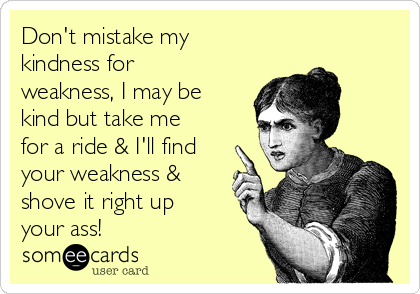 Don't mistake my kindness for weakness, I may be kind but take me for a ride & I'll find your weakness & shove it right up your ass!