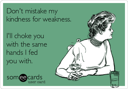 Don't mistake my kindness for weakness.   I'll choke you with the same hands I fed you with.