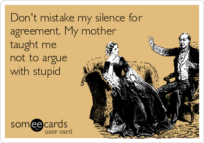 Don't mistake my silence for agreement. My mother taught me not to argue with stupid