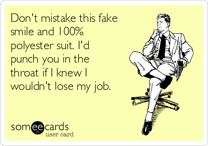 Don't mistake this fake smile and 100% polyester suit. I'd punch you in the throat if I knew I wouldn't lose my job.