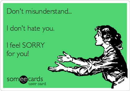 Don't misunderstand...  I don't hate you.  I feel SORRY for you!
