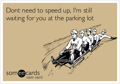 Dont need to speed up, I'm still waiting for you at the parking lot