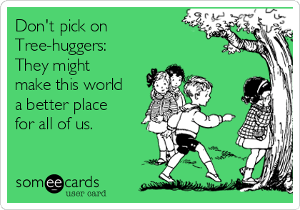 Don't pick on Tree-huggers: They might make this world a better place for all of us.