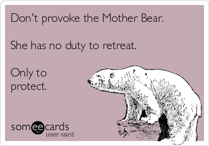 Don't provoke the Mother Bear.  She has no duty to retreat.   Only to protect.