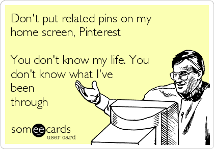 Don't put related pins on my home screen, Pinterest  You don't know my life. You don't know what I've been through