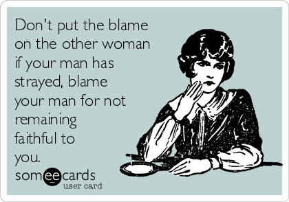Don't put the blame on the other woman if your man has strayed, blame your man for not remaining faithful to you.