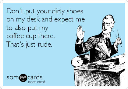 Don't put your dirty shoes on my desk and expect me to also put my coffee cup there. That's just rude.