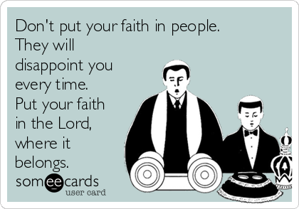Don't put your faith in people. They will disappoint you every time. Put your faith in the Lord, where it belongs.