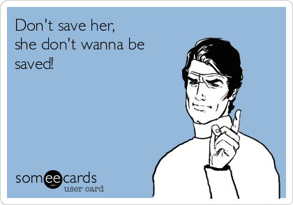 Don't save her, she don't wanna be saved!