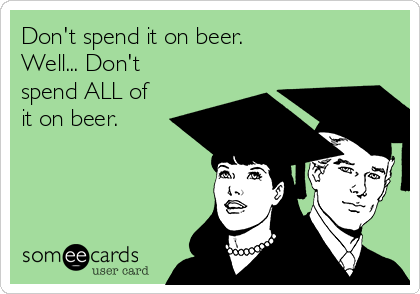 Don't spend it on beer.  Well... Don't spend ALL of it on beer.