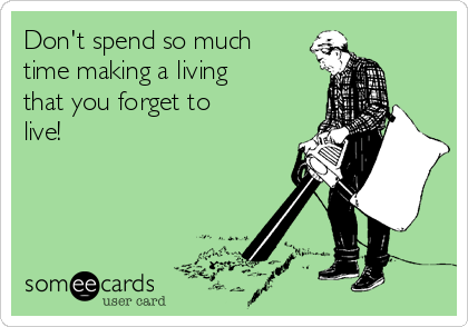 Don't spend so much time making a living that you forget to live!