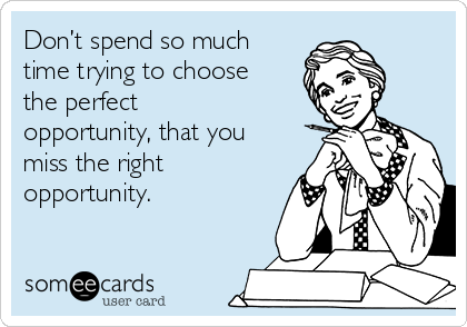 Don't spend so much time trying to choose the perfect opportunity, that you miss the right opportunity.