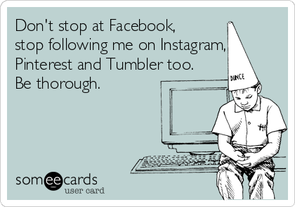 Don't stop at Facebook, stop following me on Instagram, Pinterest and Tumbler too. Be thorough.