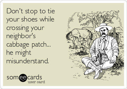 Don't stop to tie your shoes while crossing your neighbor's cabbage patch... he might misunderstand.