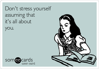 Don't stress yourself assuming that it's all about you.
