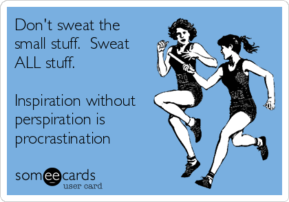 Don't sweat the small stuff.  Sweat ALL stuff.  Inspiration without perspiration is  procrastination