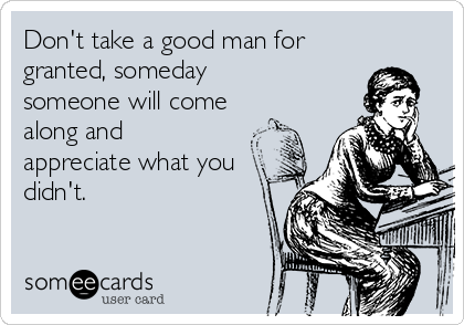 Don't take a good man for granted, someday someone will come along and appreciate what you didn't.