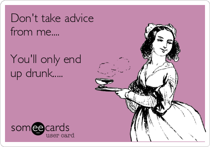Don't take advice  from me....  You'll only end up drunk.....