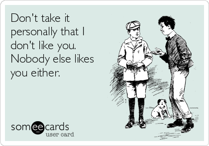 Don't take it personally that I don't like you. Nobody else likes you either.