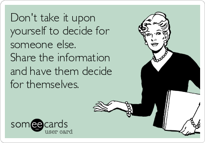 Don't take it upon yourself to decide for  someone else.   Share the information and have them decide for themselves.