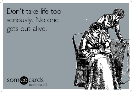 Don't take life too seriously. No one gets out alive.
