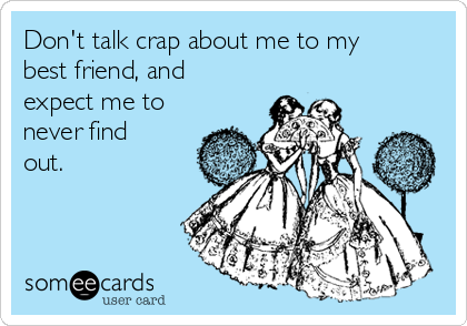 Don't talk crap about me to my best friend, and expect me to never find out.