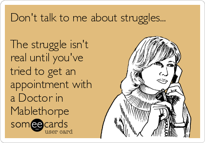 Don't talk to me about struggles...  The struggle isn't real until you've tried to get an appointment with a Doctor in Mablethorpe