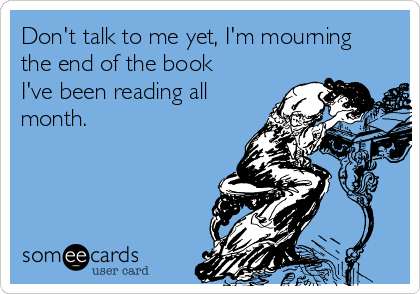 Don't talk to me yet, I'm mourning the end of the book I've been reading all month.