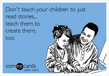 Don't teach your children to just read stories... teach them to create them, too.