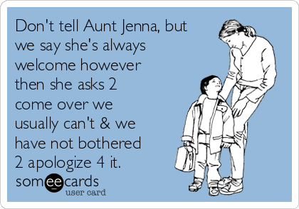 Don't tell Aunt Jenna, but we say she's always welcome however then she asks 2 come over we usually can't & we have not bothered 2 apologize 4 it.