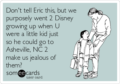 Don't tell Eric this, but we purposely went 2 Disney  growing up when U were a little kid just so he could go to Asheville, NC 2 make us jealous of them?