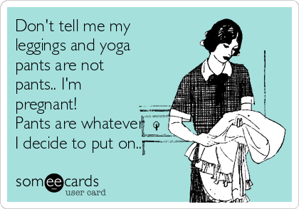 Don't tell me my leggings and yoga pants are not pants.. I'm pregnant! Pants are whatever I decide to put on..