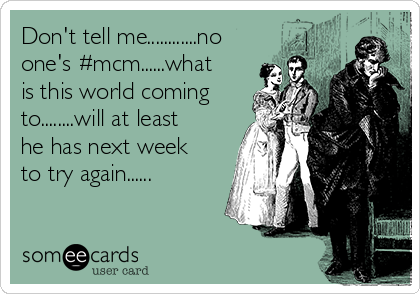 Don't tell me............no one's #mcm......what is this world coming to........will at least he has next week to try again......