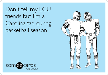 Don't tell my ECU friends but I'm a Carolina fan during basketball season