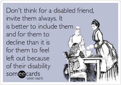 Don't think for a disabled friend, invite them always. It is better to include them and for them to decline than it is for them to feel left out because of their disability