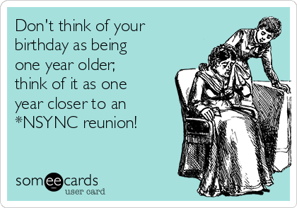 Don't think of your birthday as being one year older; think of it as one year closer to an *NSYNC reunion!