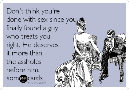 Don't think you're done with sex since you finally found a guy who treats you right. He deserves it more than the assholes before him.