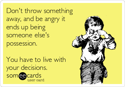 Don't throw something away, and be angry it ends up being someone else's possession.  You have to live with your decisions.