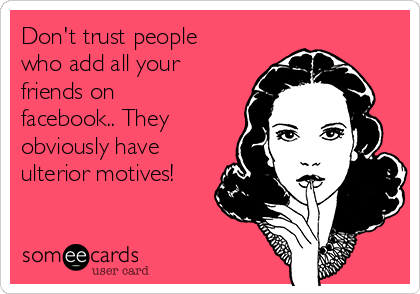 Don't trust people who add all your friends on facebook.. They obviously have ulterior motives!