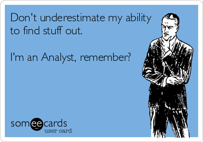 Don't underestimate my ability  to find stuff out.  I'm an Analyst, remember?