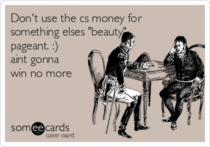 """Don't use the cs money for something elses """"beauty"""" pageant. :) aint gonna win no more"""