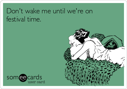 Don't wake me until we're on festival time.