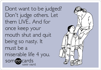 Dont want to be judged? Don't judge others. Let them LIVE.. And for once keep your mouth shut and quit being so nasty. It must be a miserable life 4 you.