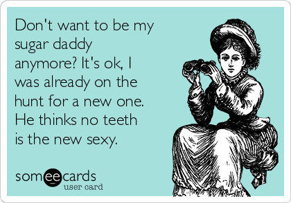 Don't want to be my sugar daddy anymore? It's ok, I was already on the hunt for a new one.  He thinks no teeth is the new sexy.