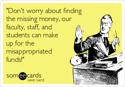 """""""Don't worry about finding the missing money, our faculty, staff, and students can make up for the misappropriated funds!"""""""