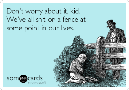 Don't worry about it, kid. We've all shit on a fence at some point in our lives.