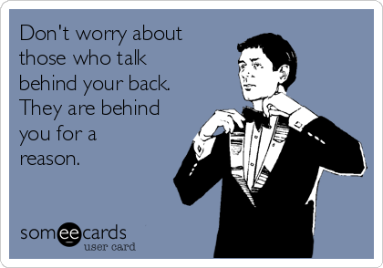 Don't worry about those who talk behind your back. They are behind you for a reason.
